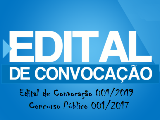 Edital de Convocação 001/2019 do Concurso  Público 001/2017 é publicado.